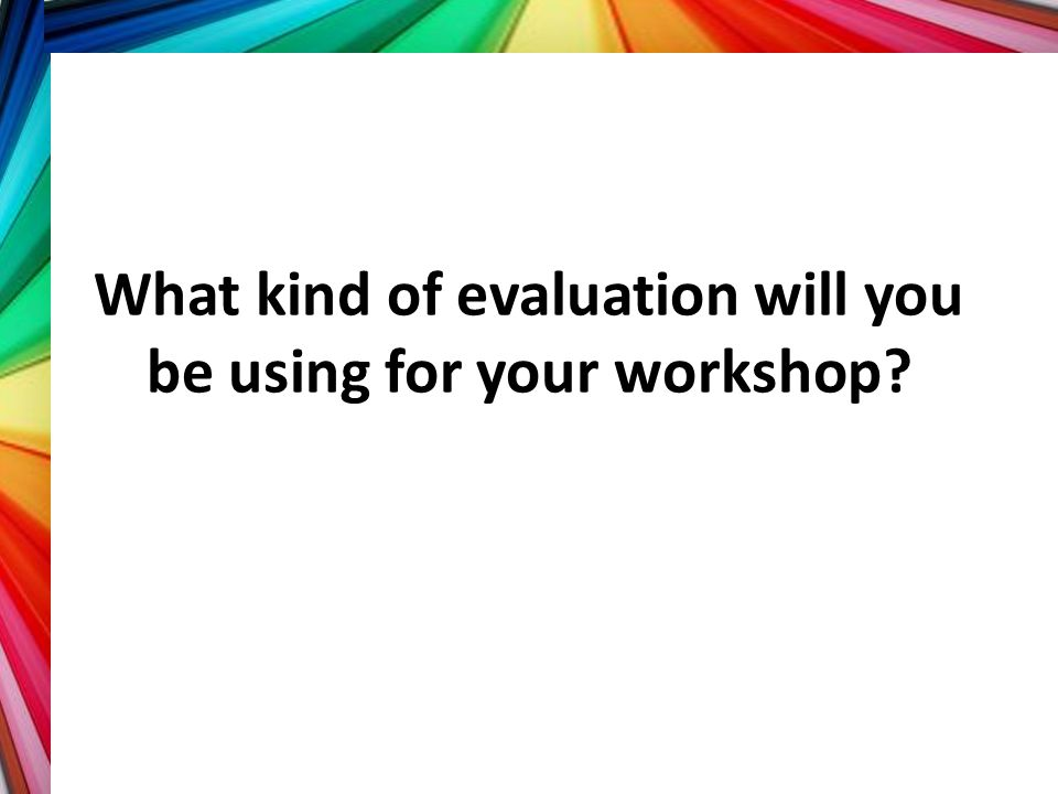 What kind of evaluation will you be using for your workshop