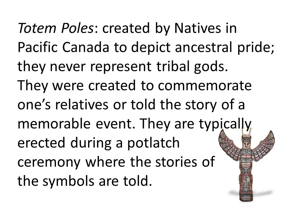 Totem Poles: created by Natives in Pacific Canada to depict ancestral pride; they never represent tribal gods.