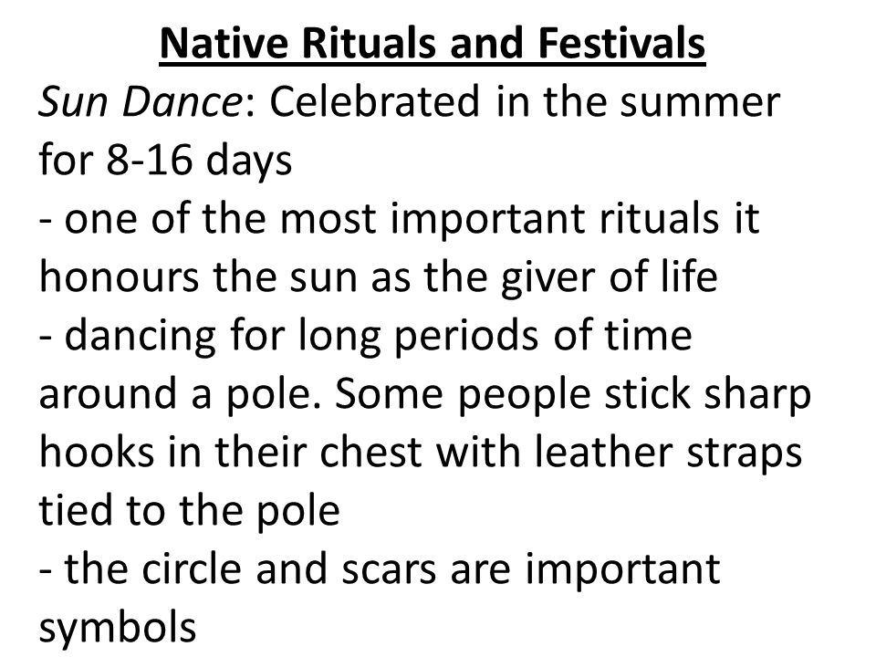 Native Rituals and Festivals Sun Dance: Celebrated in the summer for 8-16 days - one of the most important rituals it honours the sun as the giver of life - dancing for long periods of time around a pole.