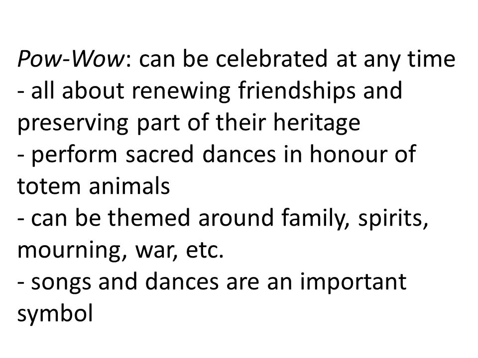 Pow-Wow: can be celebrated at any time - all about renewing friendships and preserving part of their heritage - perform sacred dances in honour of totem animals - can be themed around family, spirits, mourning, war, etc.