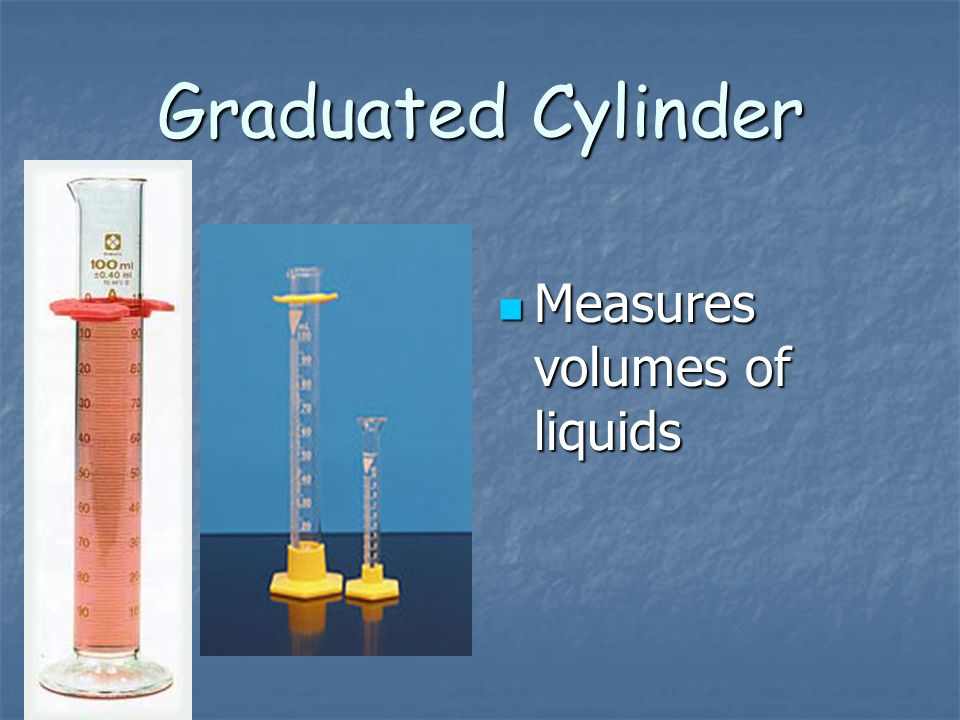 Graduated Cylinder Measures volumes of liquids
