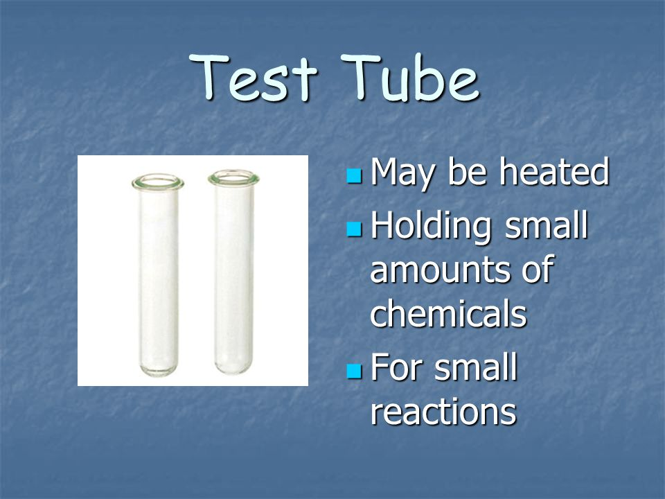 Test Tube May be heated Holding small amounts of chemicals