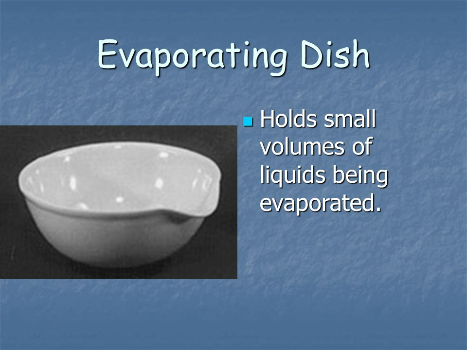 Evaporating Dish Holds small volumes of liquids being evaporated.