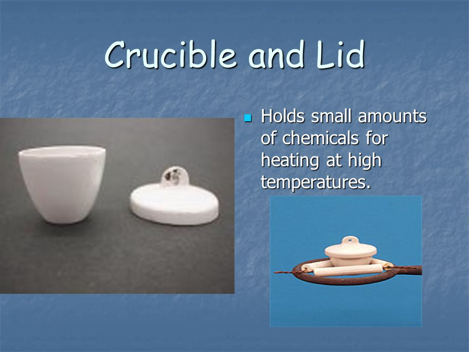 Crucible and Lid Holds small amounts of chemicals for heating at high temperatures.