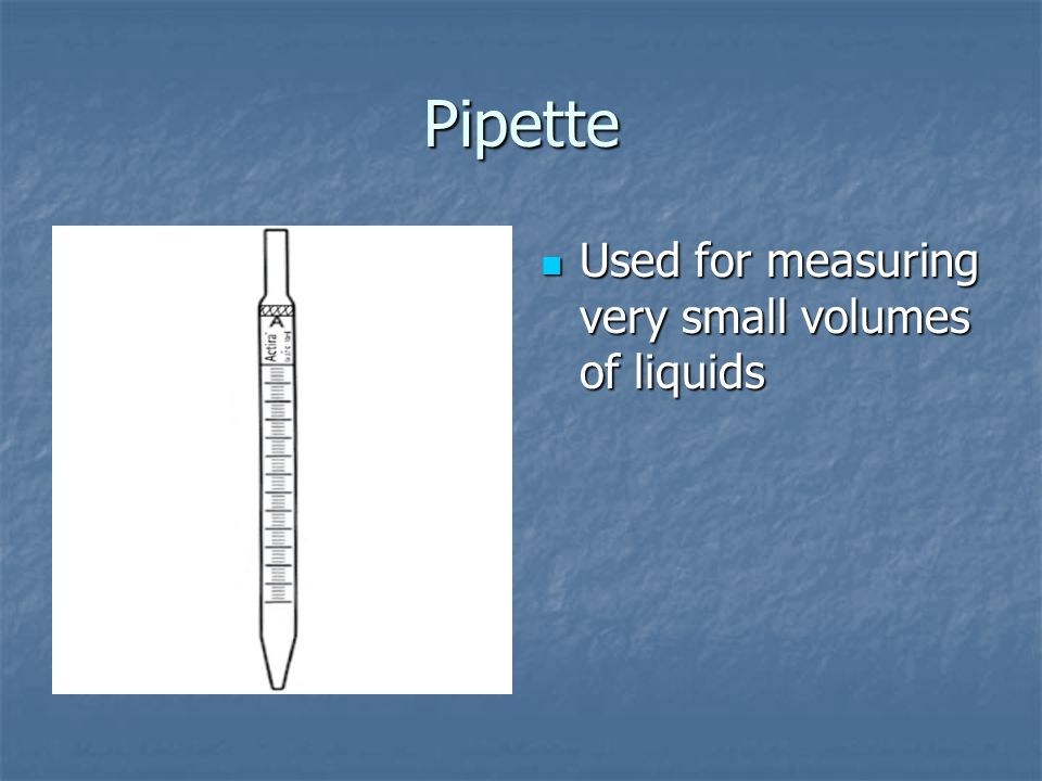 Pipette Used for measuring very small volumes of liquids