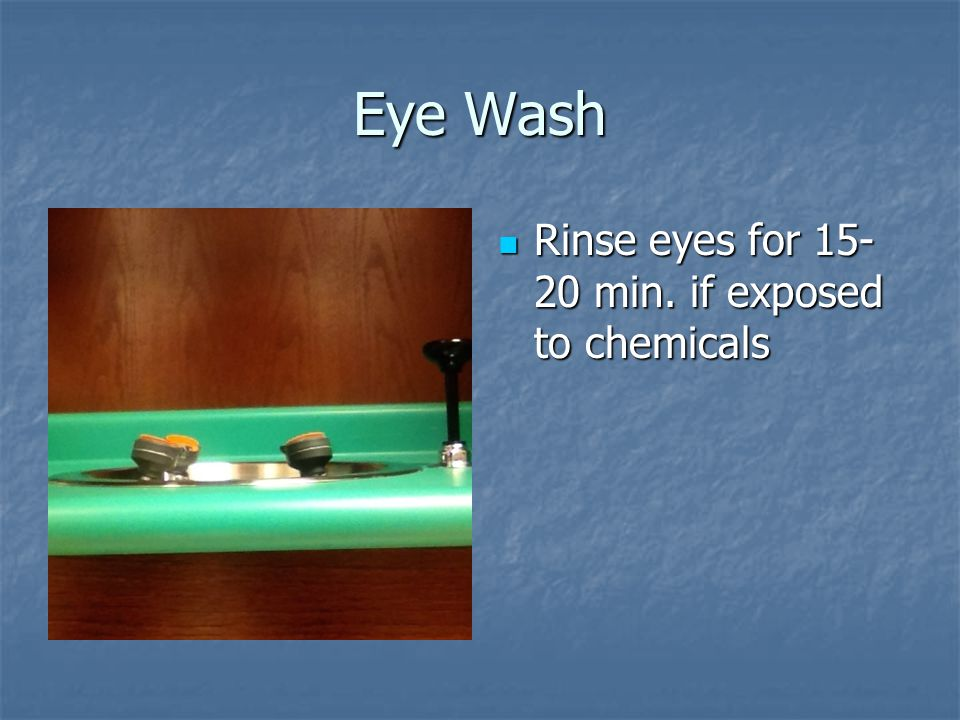 Eye Wash Rinse eyes for 15-20 min. if exposed to chemicals
