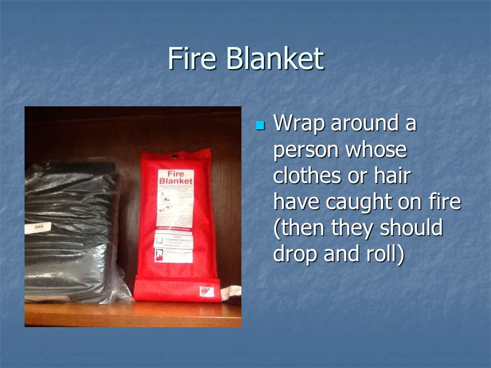 Fire Blanket Wrap around a person whose clothes or hair have caught on fire (then they should drop and roll)