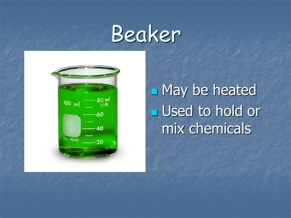 Beaker May be heated Used to hold or mix chemicals