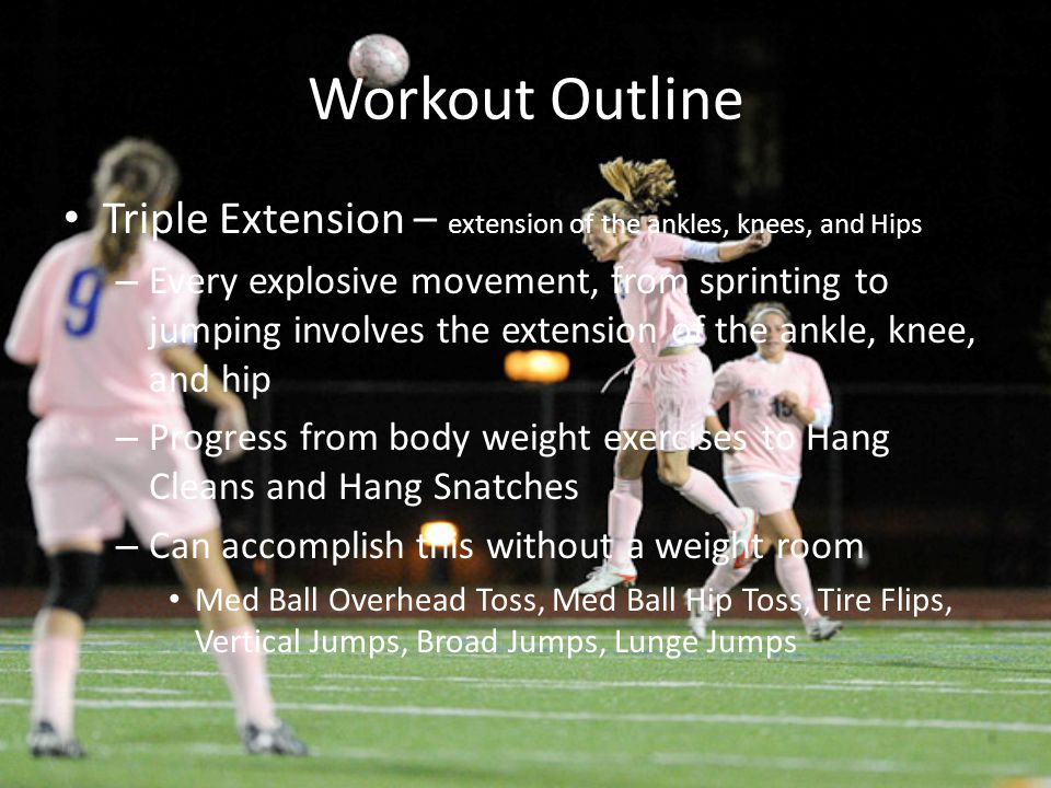 Workout Outline Triple Extension – extension of the ankles, knees, and Hips.