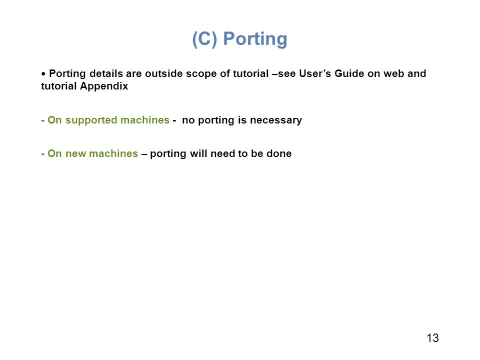 (C) Porting Porting details are outside scope of tutorial –see User's Guide on web and tutorial Appendix.