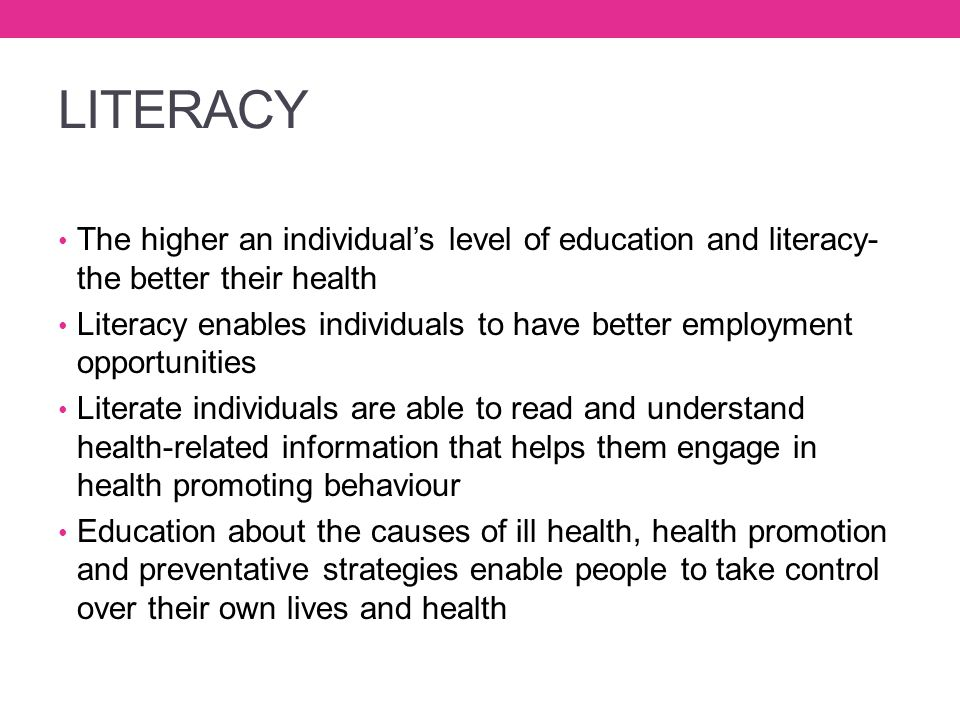 LITERACY The higher an individual's level of education and literacy- the better their health.