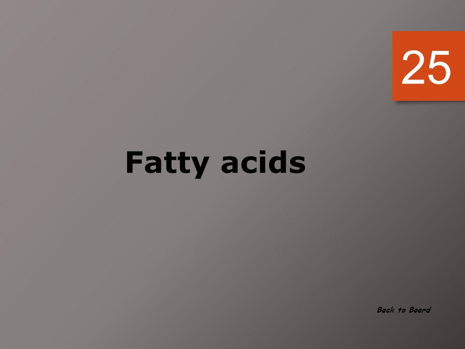 25 Fatty acids Back to Board