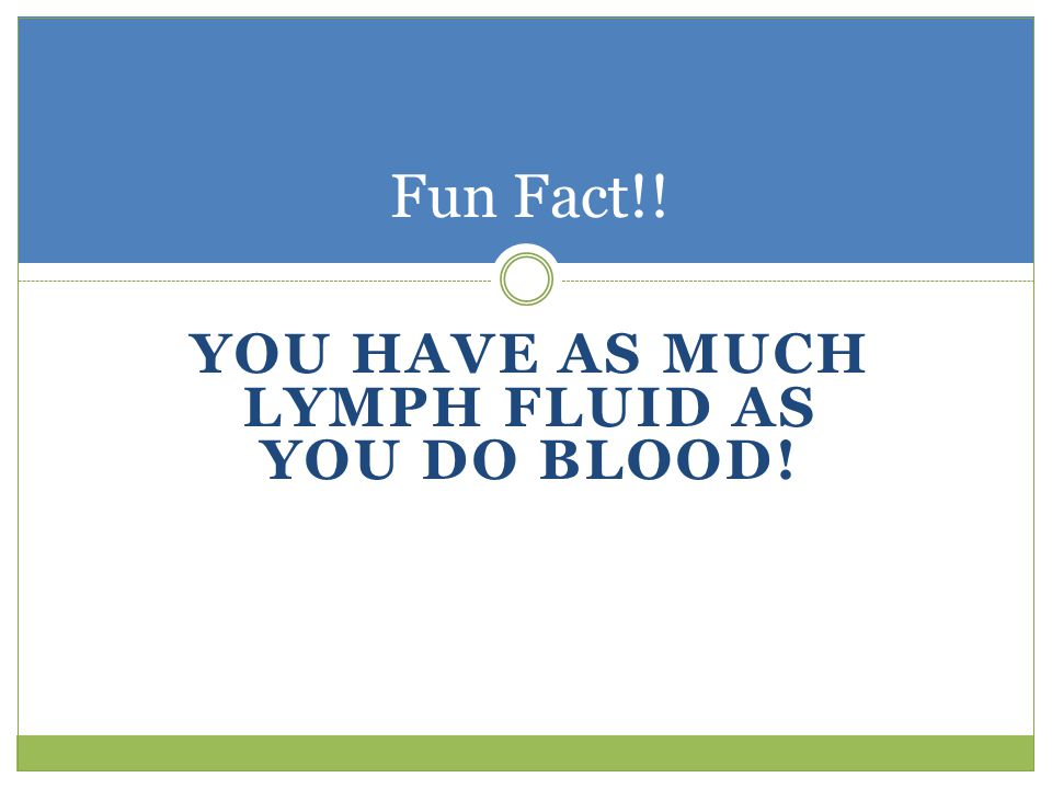 You have as much lymph fluid as you do blood!