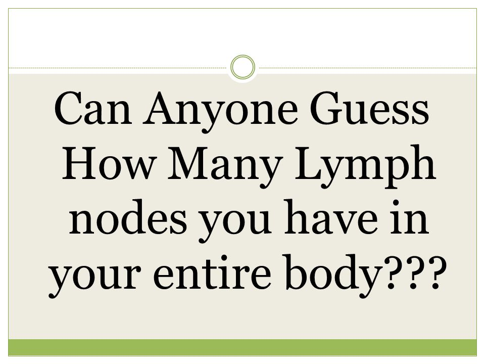 Can Anyone Guess How Many Lymph nodes you have in your entire body