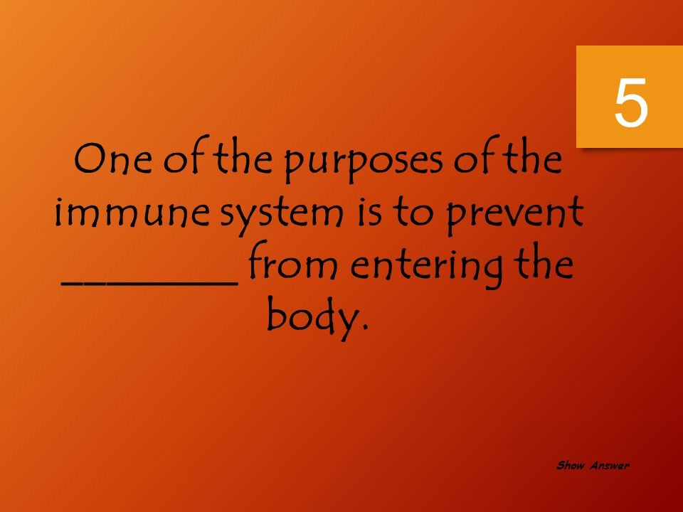 5 One of the purposes of the immune system is to prevent ________ from entering the body.