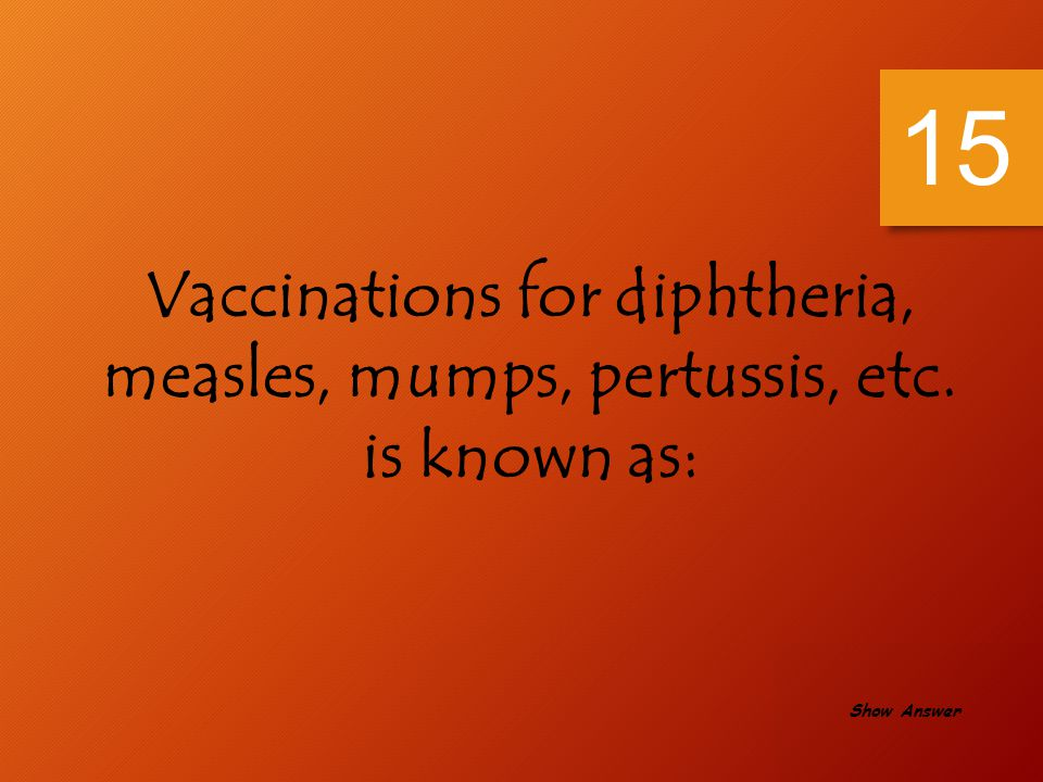 15 Vaccinations for diphtheria, measles, mumps, pertussis, etc. is known as: Show Answer
