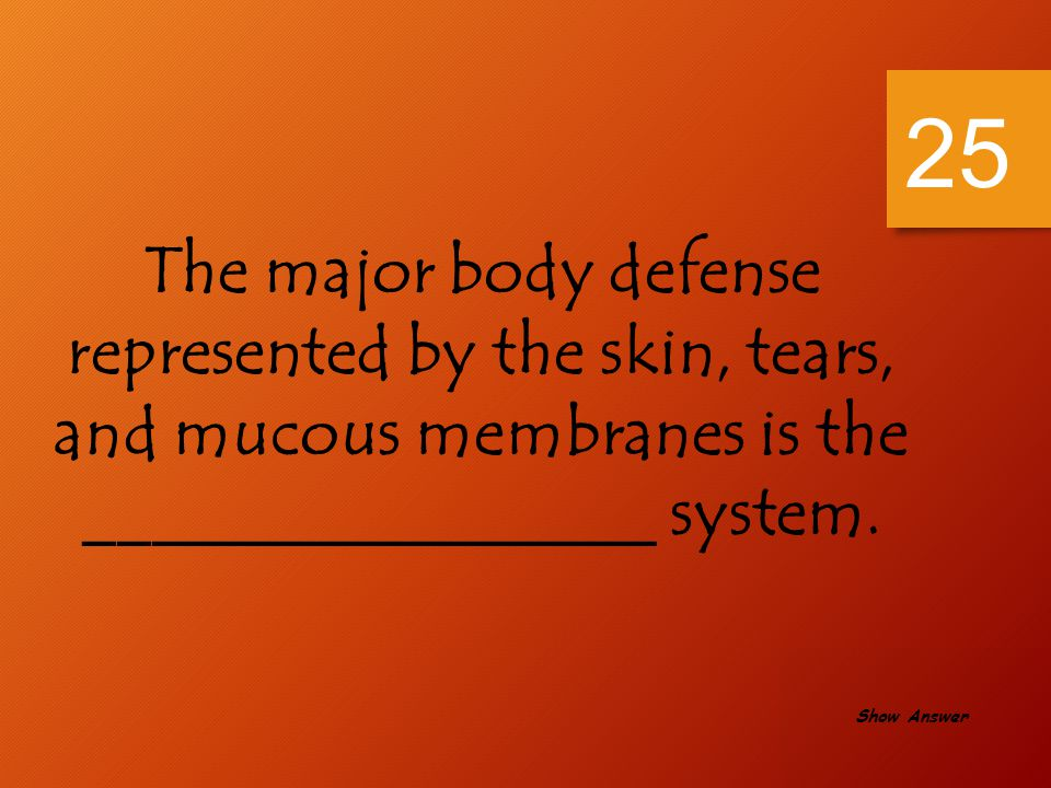 25 The major body defense represented by the skin, tears, and mucous membranes is the _________________ system.