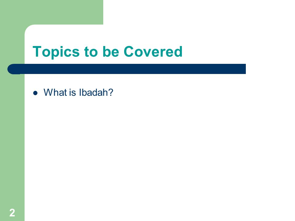 Topics to be Covered What is Ibadah
