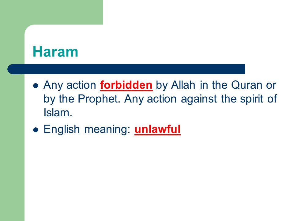 Haram Any action forbidden by Allah in the Quran or by the Prophet. Any action against the spirit of Islam.