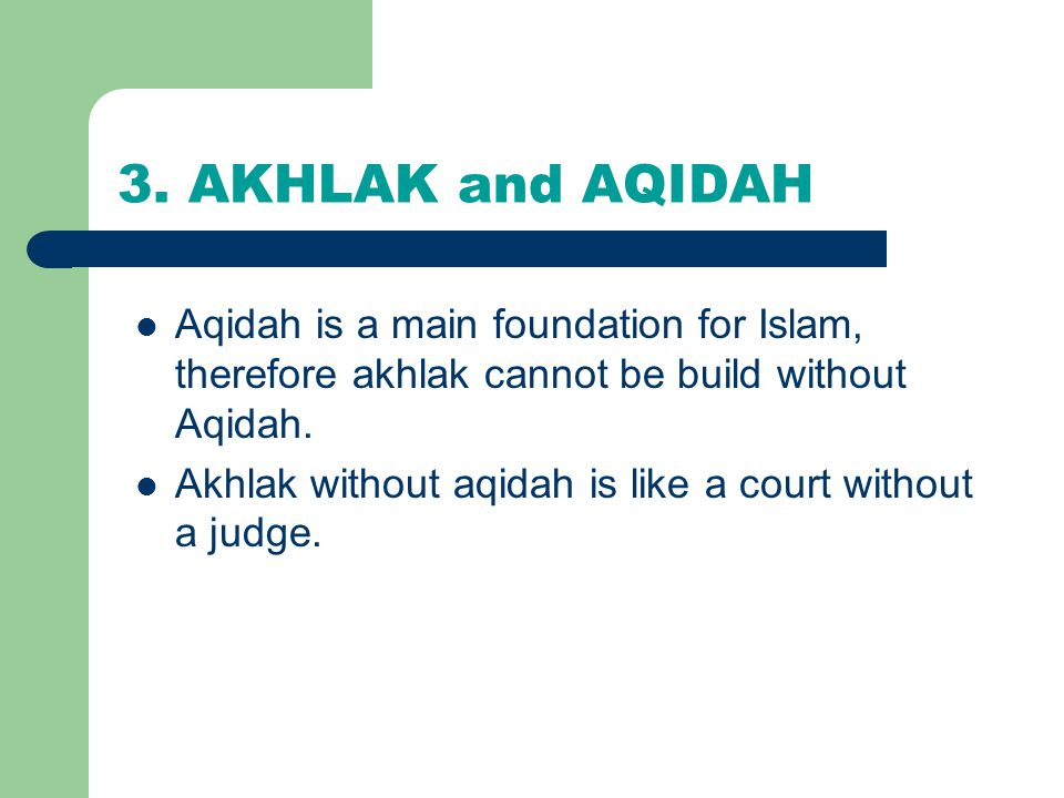 3. AKHLAK and AQIDAH Aqidah is a main foundation for Islam, therefore akhlak cannot be build without Aqidah.