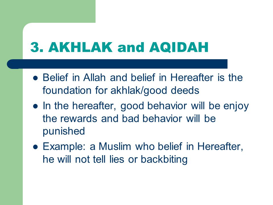 3. AKHLAK and AQIDAH Belief in Allah and belief in Hereafter is the foundation for akhlak/good deeds.
