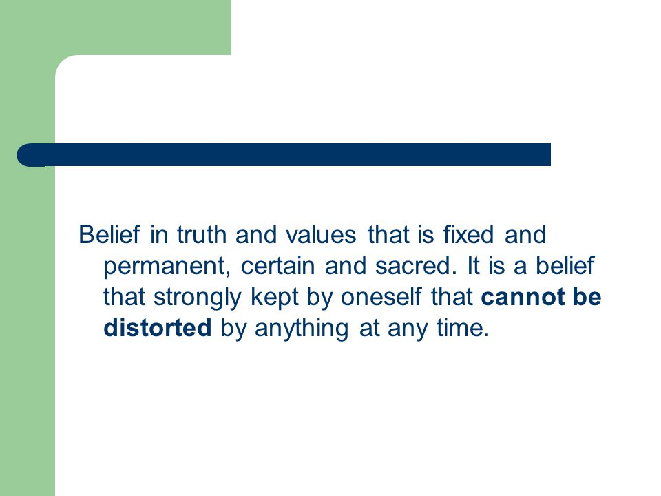 Belief in truth and values that is fixed and permanent, certain and sacred.