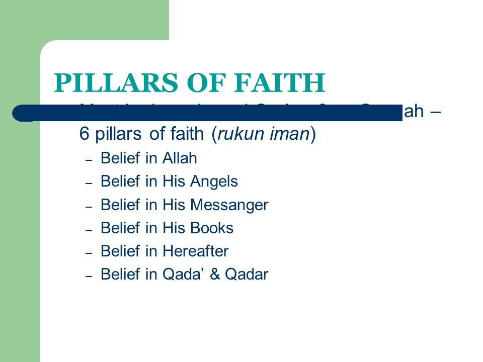 PILLARS OF FAITH Must be based on al-Qur'an & as-Sunnah – 6 pillars of faith (rukun iman) Belief in Allah.