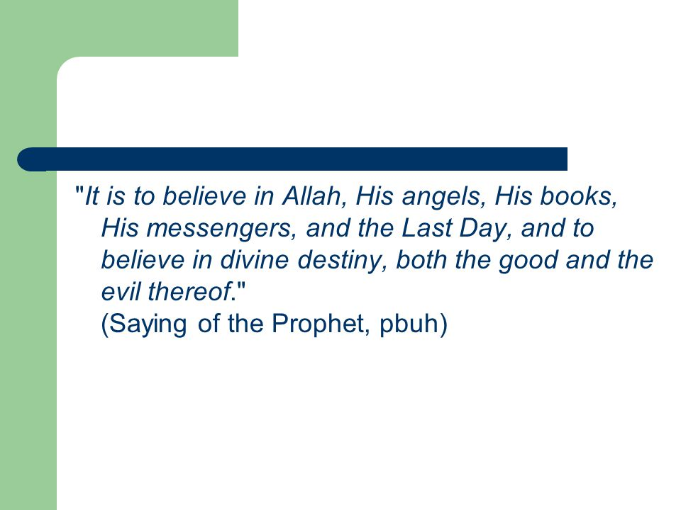 It is to believe in Allah, His angels, His books, His messengers, and the Last Day, and to believe in divine destiny, both the good and the evil thereof. (Saying of the Prophet, pbuh)