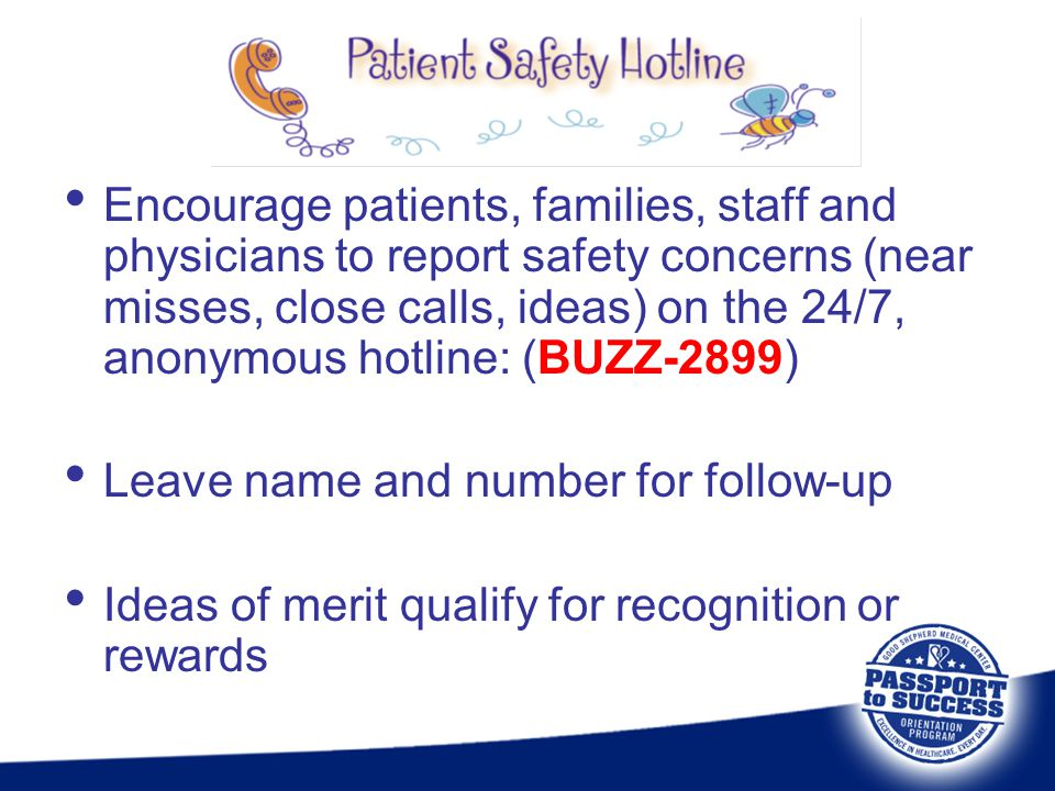 Encourage patients, families, staff and physicians to report safety concerns (near misses, close calls, ideas) on the 24/7, anonymous hotline: (BUZZ-2899)