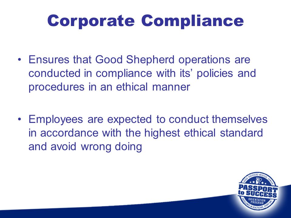 Corporate Compliance Ensures that Good Shepherd operations are conducted in compliance with its' policies and procedures in an ethical manner.