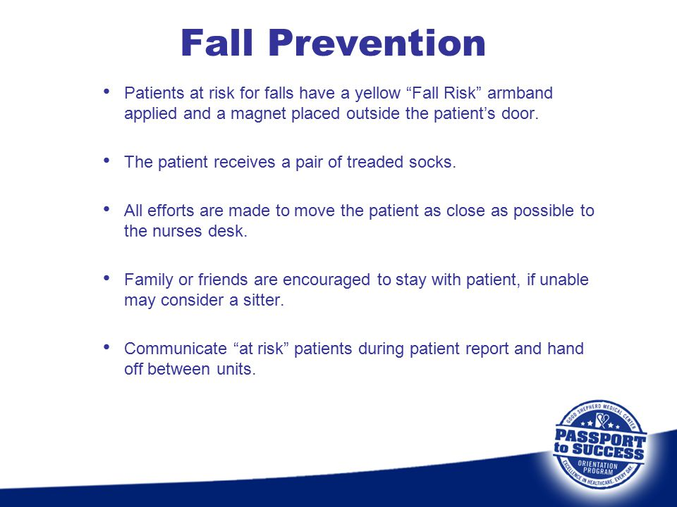 Fall Prevention Patients at risk for falls have a yellow Fall Risk armband applied and a magnet placed outside the patient's door.
