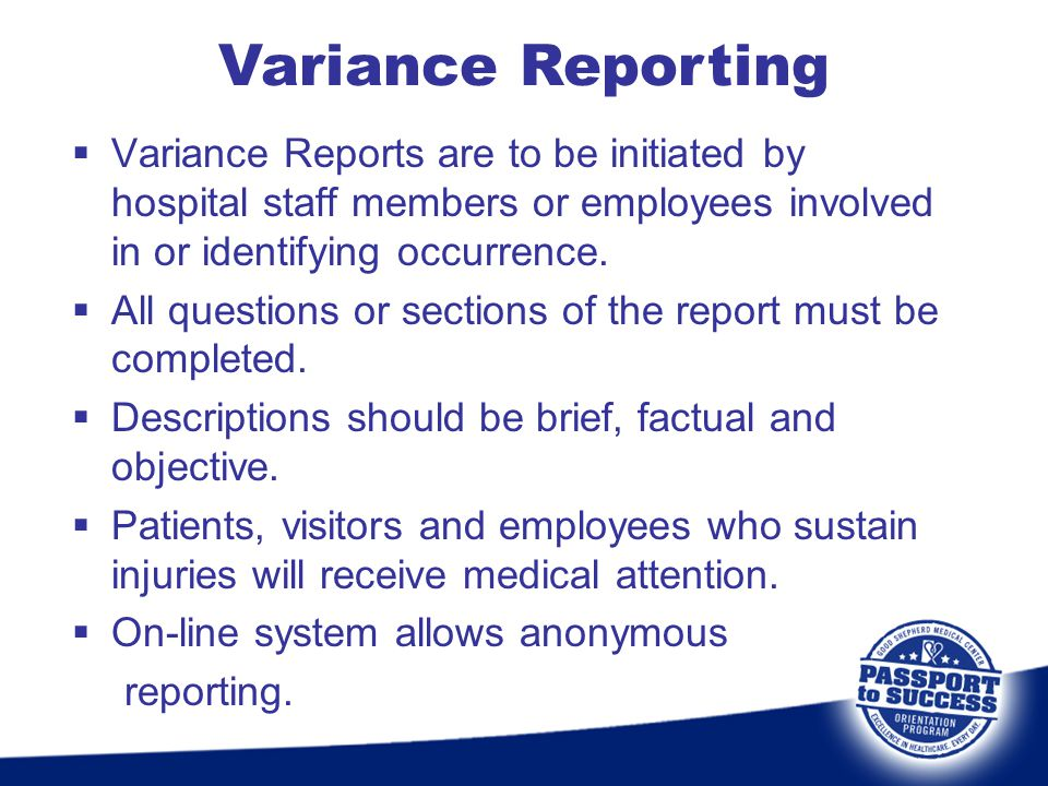 Variance Reporting Variance Reports are to be initiated by hospital staff members or employees involved in or identifying occurrence.