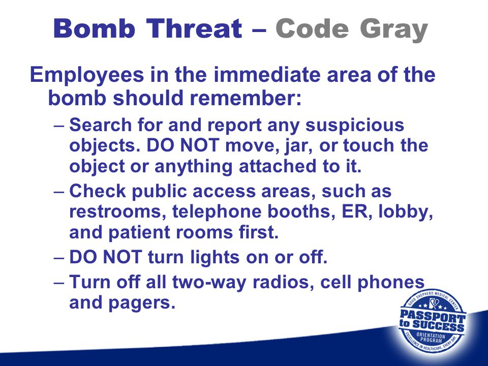 Bomb Threat – Code Gray Employees in the immediate area of the bomb should remember: