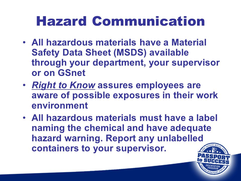 Hazard Communication All hazardous materials have a Material Safety Data Sheet (MSDS) available through your department, your supervisor or on GSnet.