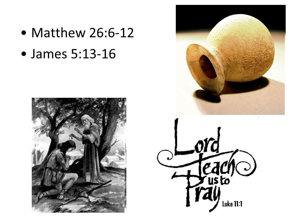 Matthew 26:6-12 James 5:13-16