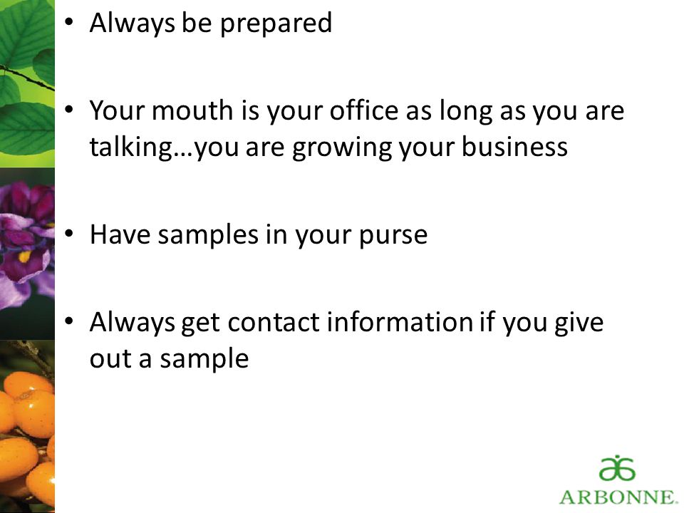 Always be prepared Your mouth is your office as long as you are talking…you are growing your business.
