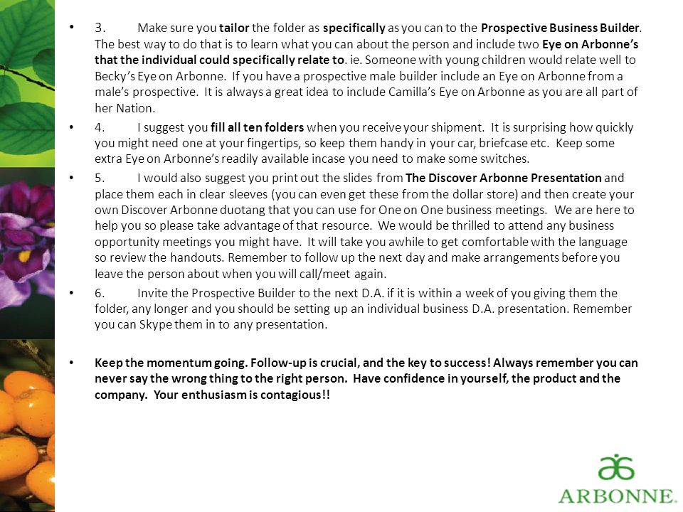 3. Make sure you tailor the folder as specifically as you can to the Prospective Business Builder. The best way to do that is to learn what you can about the person and include two Eye on Arbonne's that the individual could specifically relate to. ie. Someone with young children would relate well to Becky's Eye on Arbonne. If you have a prospective male builder include an Eye on Arbonne from a male's prospective. It is always a great idea to include Camilla's Eye on Arbonne as you are all part of her Nation.