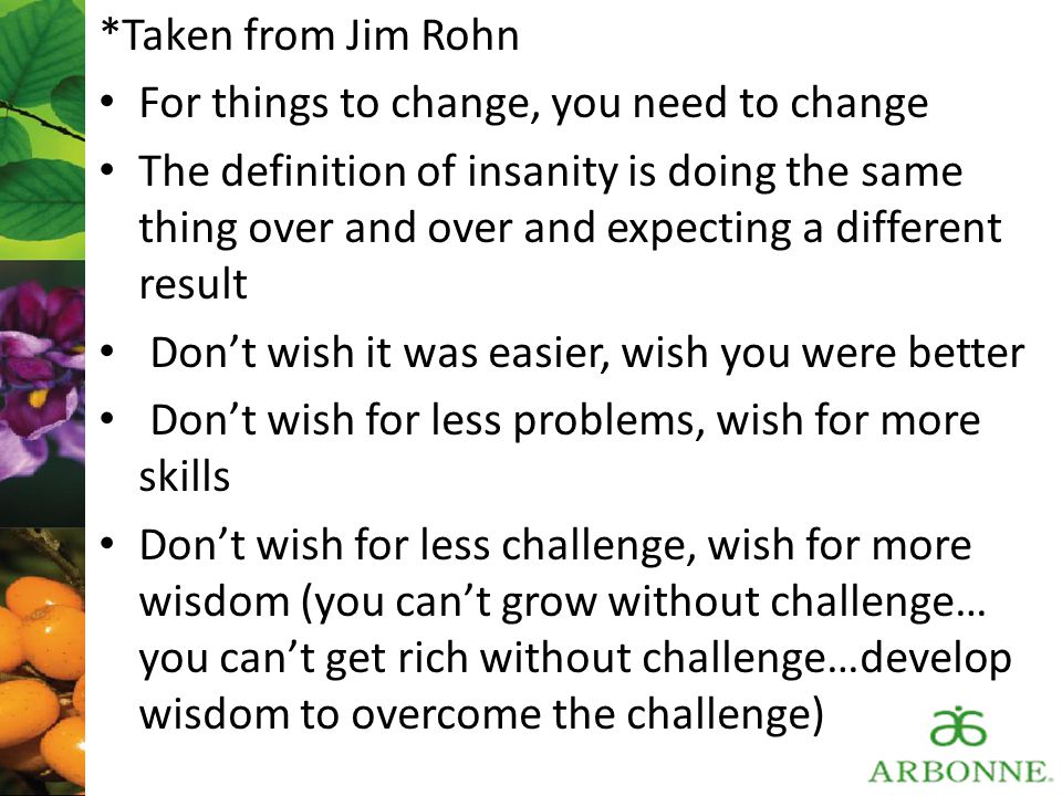 *Taken from Jim Rohn For things to change, you need to change.