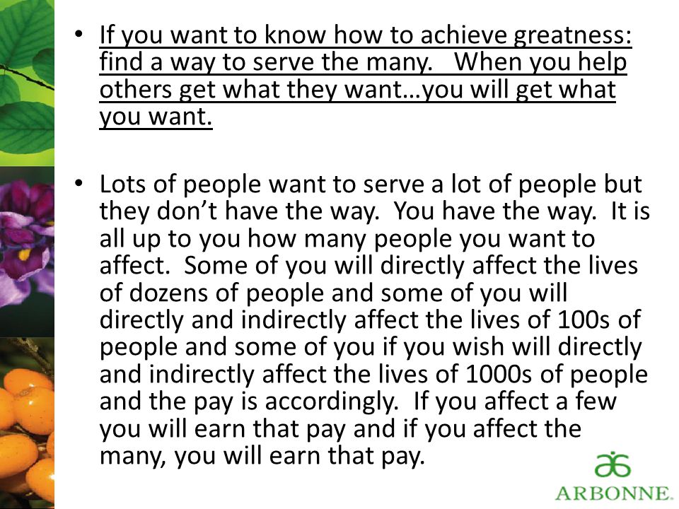 If you want to know how to achieve greatness: find a way to serve the many. When you help others get what they want…you will get what you want.