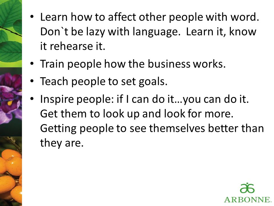 Learn how to affect other people with word. Don`t be lazy with language. Learn it, know it rehearse it.