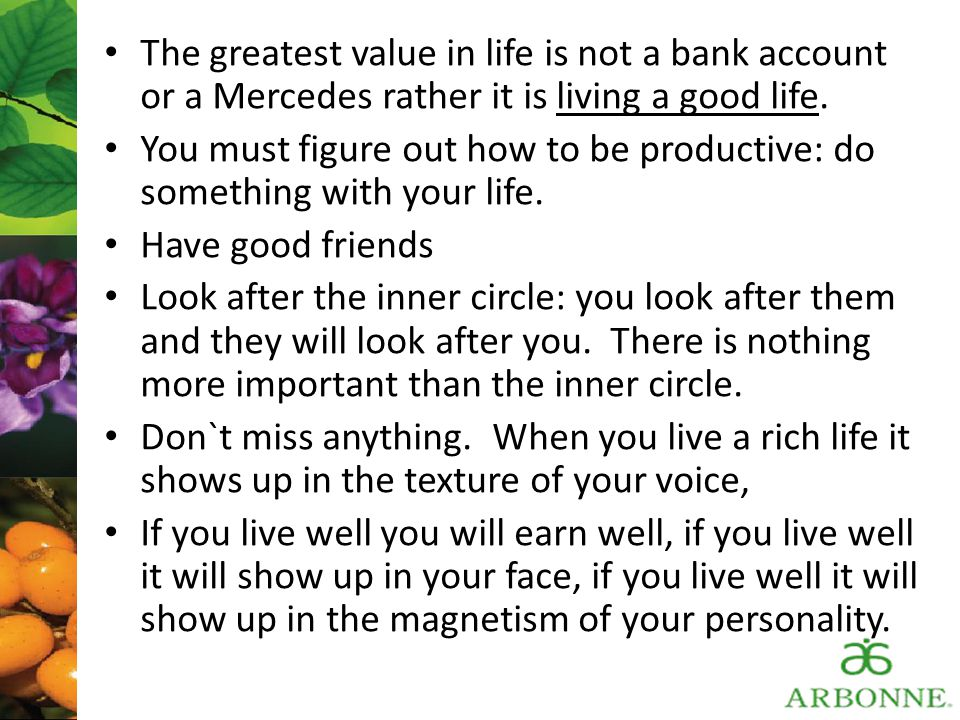 The greatest value in life is not a bank account or a Mercedes rather it is living a good life.
