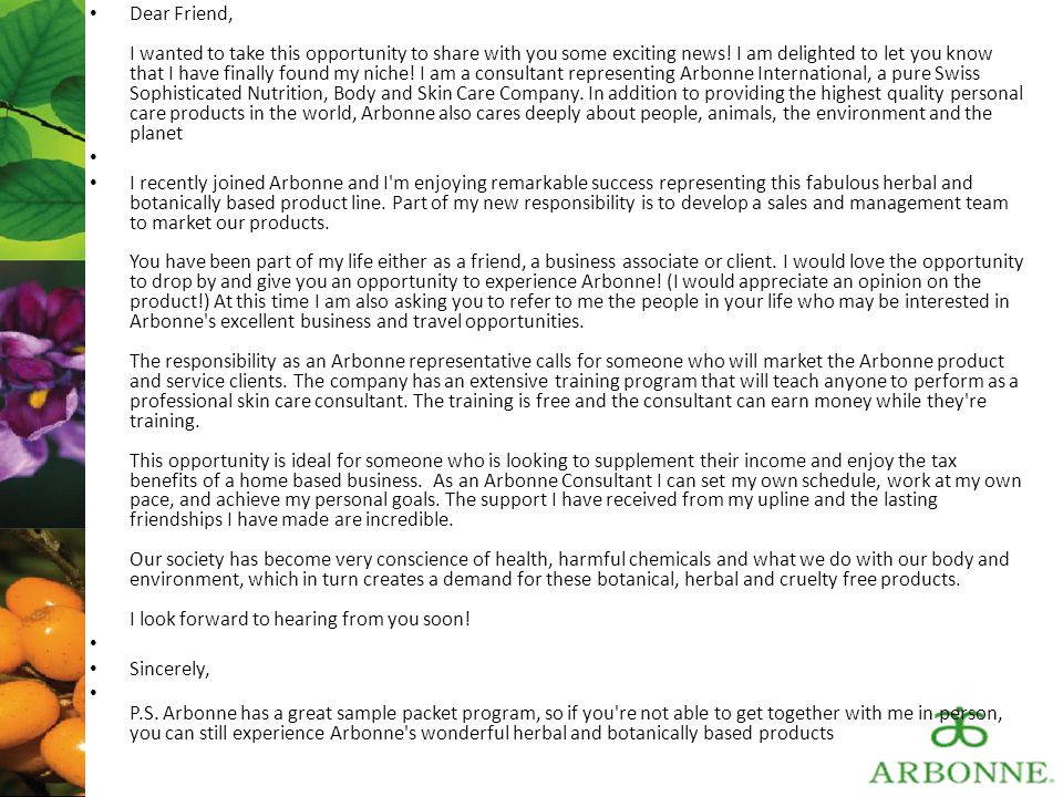 Dear Friend, I wanted to take this opportunity to share with you some exciting news! I am delighted to let you know that I have finally found my niche! I am a consultant representing Arbonne International, a pure Swiss Sophisticated Nutrition, Body and Skin Care Company. In addition to providing the highest quality personal care products in the world, Arbonne also cares deeply about people, animals, the environment and the planet