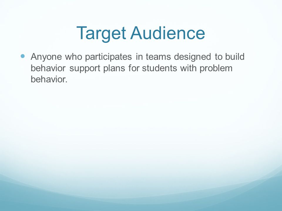 Target Audience Anyone who participates in teams designed to build behavior support plans for students with problem behavior.