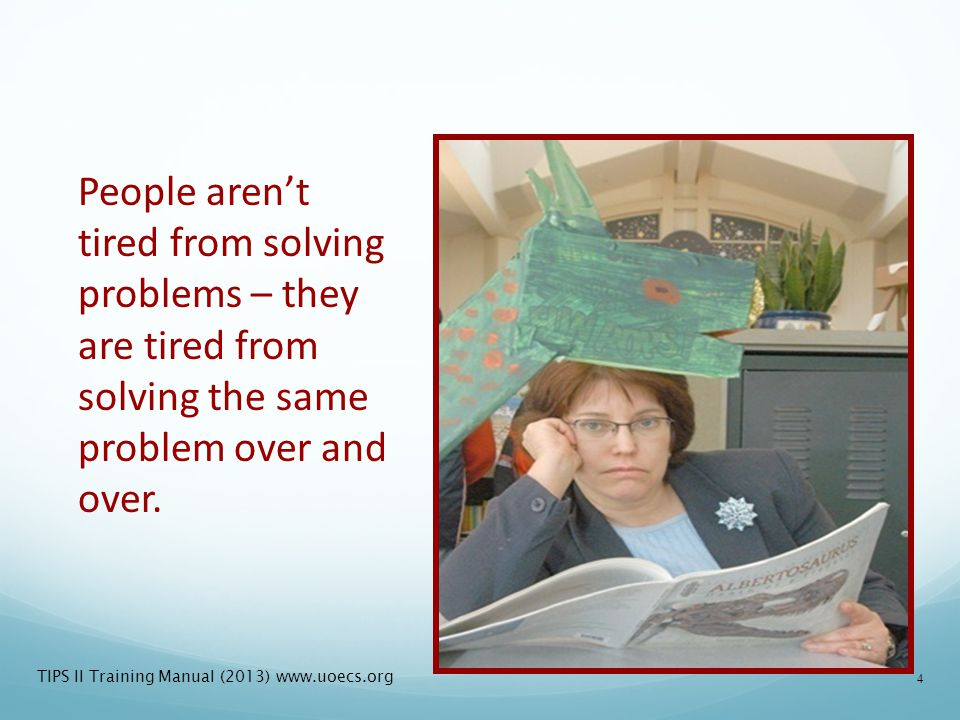 People aren't tired from solving problems – they are tired from solving the same problem over and over.
