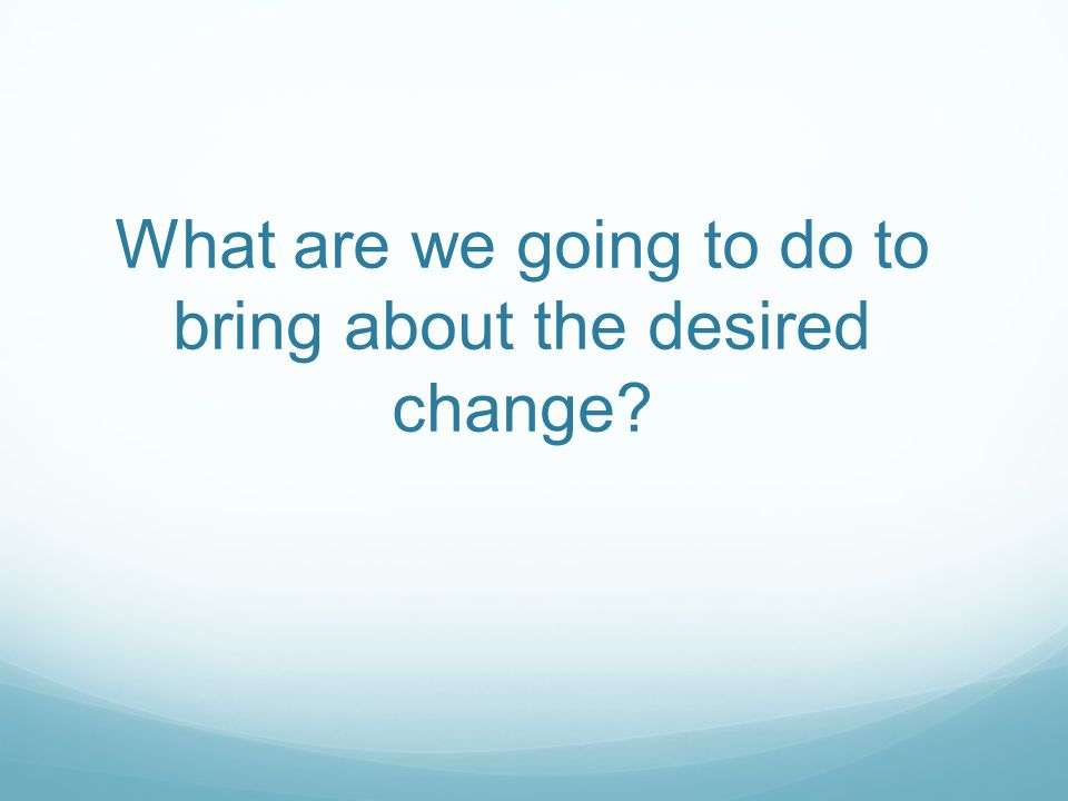 What are we going to do to bring about the desired change