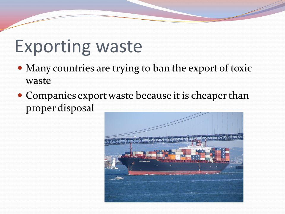 Exporting waste Many countries are trying to ban the export of toxic waste.