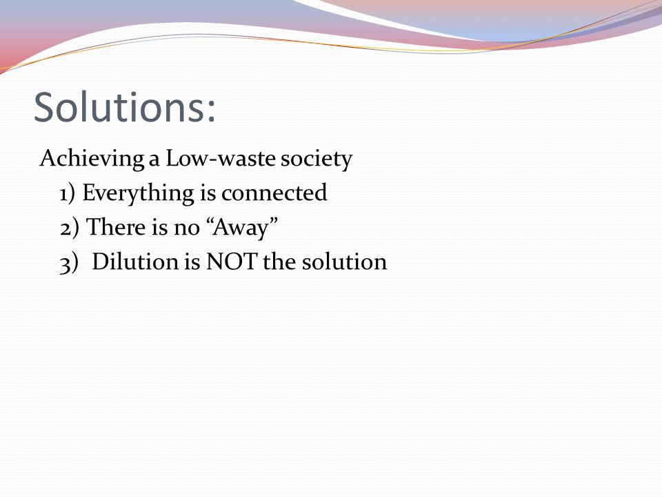 Solutions: Achieving a Low-waste society 1) Everything is connected 2) There is no Away 3) Dilution is NOT the solution