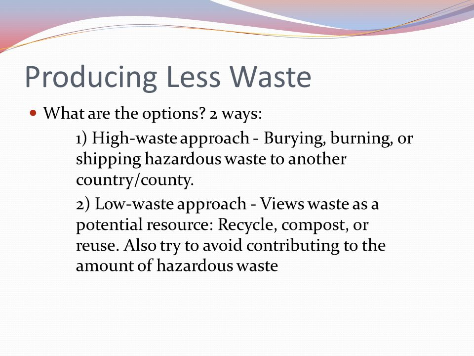 Producing Less Waste What are the options 2 ways: