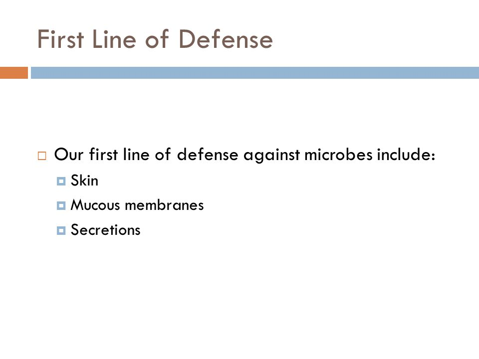 First Line of Defense Our first line of defense against microbes include: Skin. Mucous membranes.