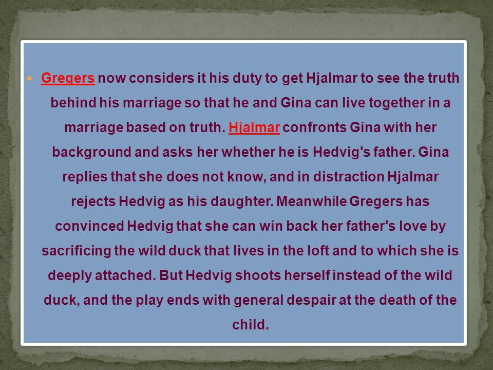 Gregers now considers it his duty to get Hjalmar to see the truth behind his marriage so that he and Gina can live together in a marriage based on truth.